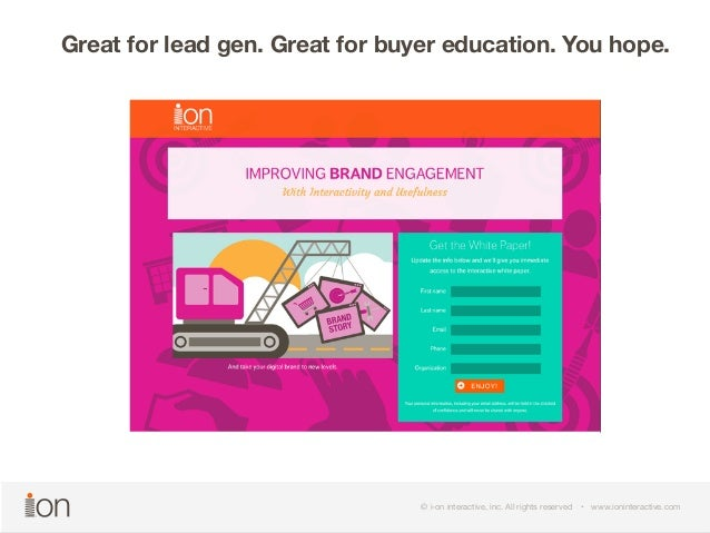 Great for lead gen. Great for buyer education. You hope.  © i-on interactive, inc. All rights reserved • www.ioninteractiv...