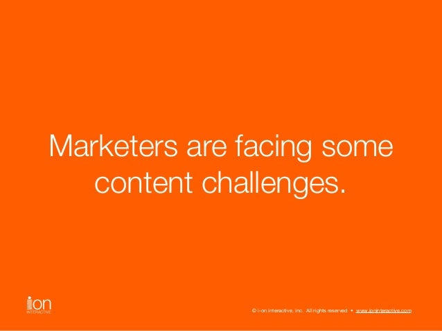 Marketers are facing some  content challenges.  © i-on interactive, inc. All rights reserved • www.ioninteractive.com  © i...