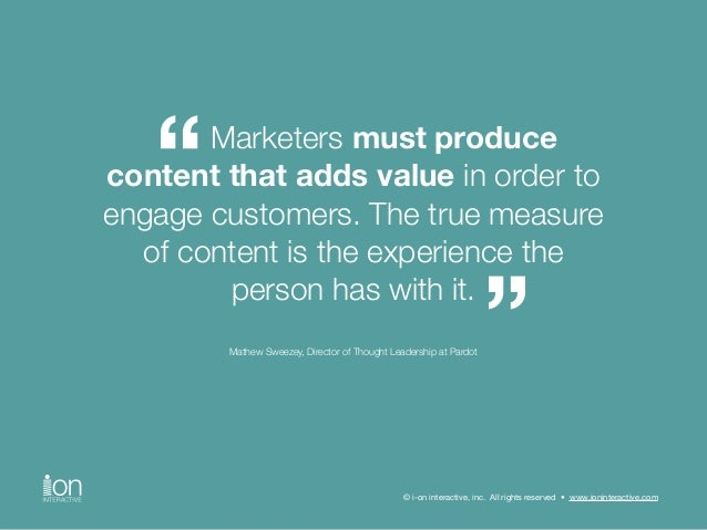 Marketers must produce  content that adds value in order to  engage customers. The true measure  of content is the experie...