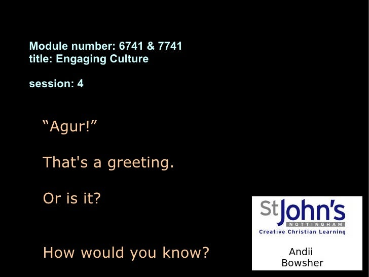 """Module number: 6741 & 7741title: Engaging Culturesession: 4  """"Agur!""""  Thats a greeting.  Or is it?  How would you know?"""