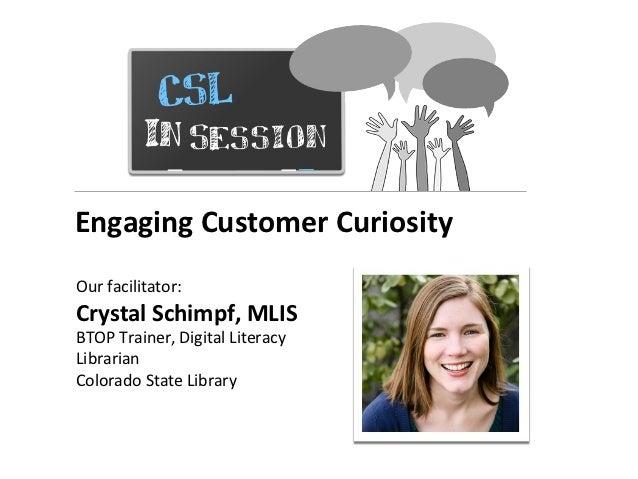 Engaging Customer CuriosityOur facilitator:Crystal Schimpf, MLISBTOP Trainer, Digital LiteracyLibrarianColorado State Libr...