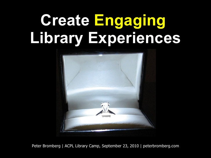 Create  Engaging   Library Experiences Peter Bromberg | ACPL Library Camp, September 23, 2010 | peterbromberg.com
