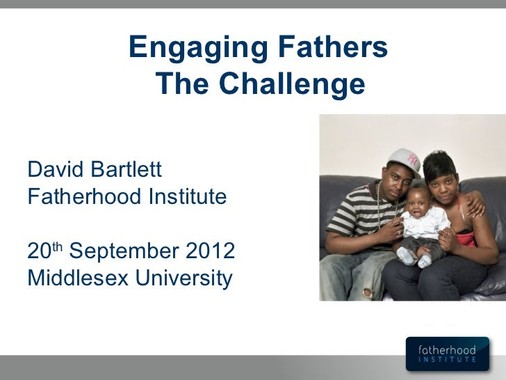 Engaging Fathers           The ChallengeDavid BartlettFatherhood Institute20th September 2012Middlesex University