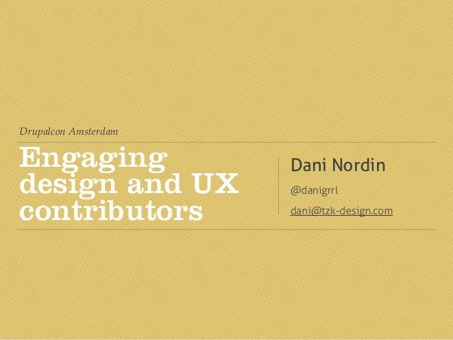Drupalcon Amsterdam Engaging design and UX contributors Dani Nordin @danigrrl dani@tzk-design.com