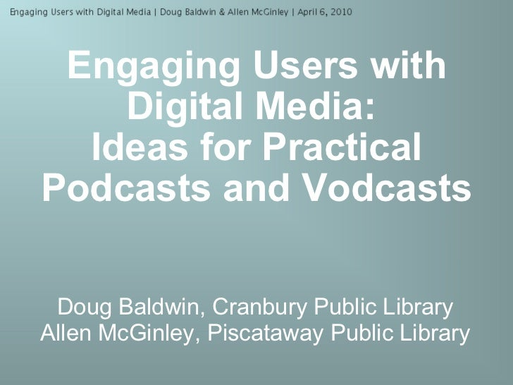 Engaging Users with Digital Media:   Ideas for Practical Podcasts and Vodcasts Doug Baldwin, Cranbury Public Library Allen...