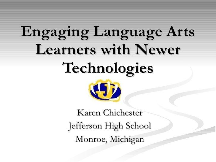Engaging Language Arts Learners with Newer Technologies Karen Chichester Jefferson High School Monroe, Michigan