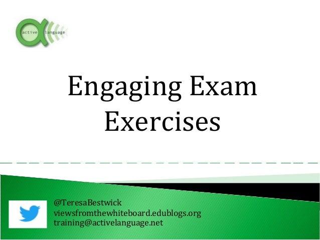 @TeresaBestwick viewsfromthewhiteboard.edublogs.org training@activelanguage.net Engaging Exam Exercises
