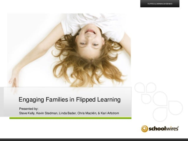 FLIPPED LEARNING WEBINAR  Engaging Families in Flipped Learning Presented by: Steve Kelly, Kevin Stedman, Linda Bader, Chr...
