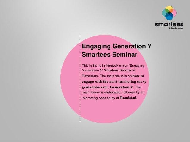 "Engaging Generation YSmartees SeminarThis is the full slidedeck of our ""EngagingGeneration Y"" Smartees Sebinar inRotterdam..."