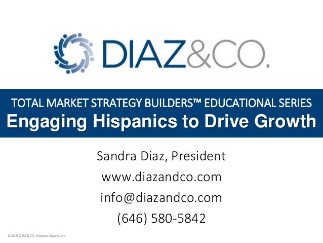 © 2015 DIAZ & CO. Hispanic Experts, Inc. TOTAL MARKET STRATEGY BUILDERS™ EDUCATIONAL SERIES Engaging Hispanics to Drive Gr...