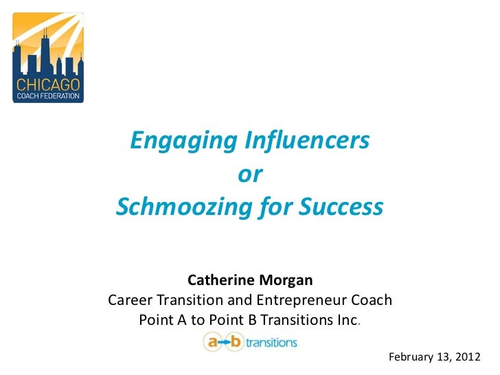 Engaging Influencers          or Schmoozing for Success           Catherine MorganCareer Transition and Entrepreneur Coach...