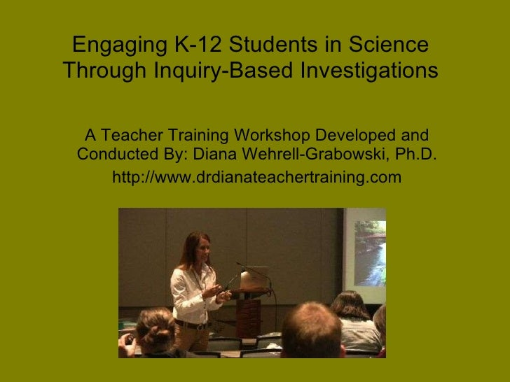 Engaging K-12 Students in Science Through Inquiry-Based Investigations A Teacher Training Workshop Developed and Conducted...
