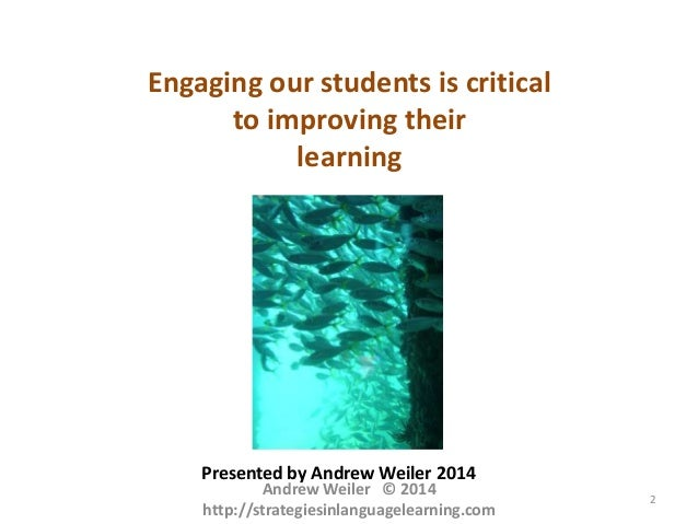 Engaging our students is critical to improving their learning  Presented by Andrew Weiler 2014  Andrew Weiler © 2014 http:...