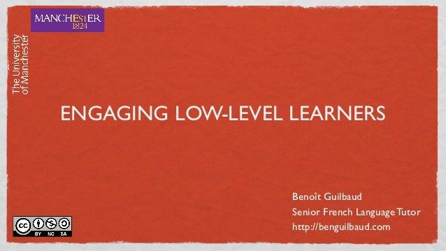 ENGAGING LOW-LEVEL LEARNERS                   Benoît Guilbaud                   Senior French Language Tutor              ...