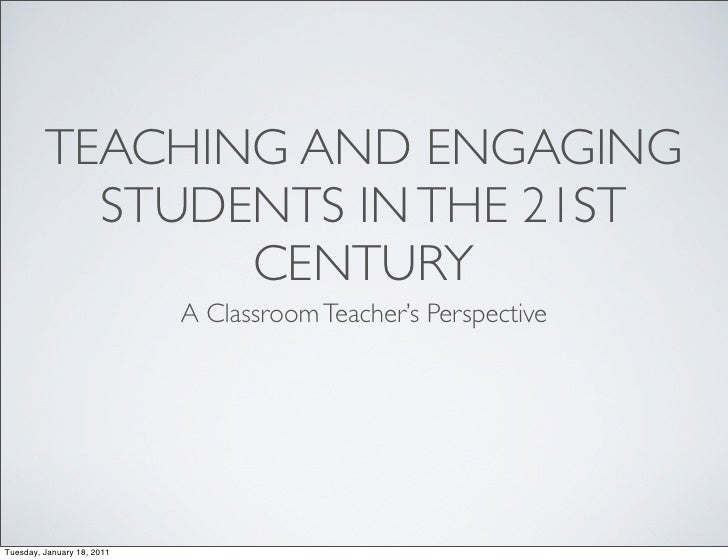 TEACHING AND ENGAGING           STUDENTS IN THE 21ST                CENTURY                            A Classroom Teacher...