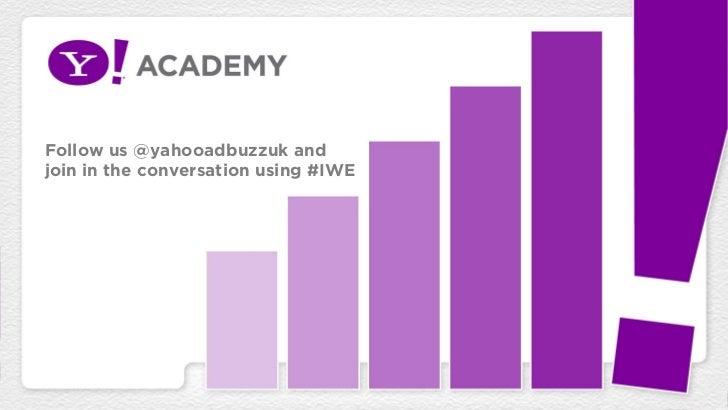 Follow us @yahooadbuzzuk andjoin in the conversation using #IWE
