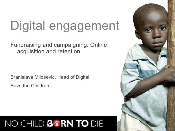 Digital engagement <ul><li>Fundraising and campaigning: Online acquisition and retention </li></ul><ul><li>Branislava Milo...