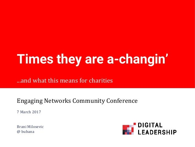 ...and what this means for charities Times they are a-changin' Engaging Networks Community Conference 7 March 2017 Brani M...