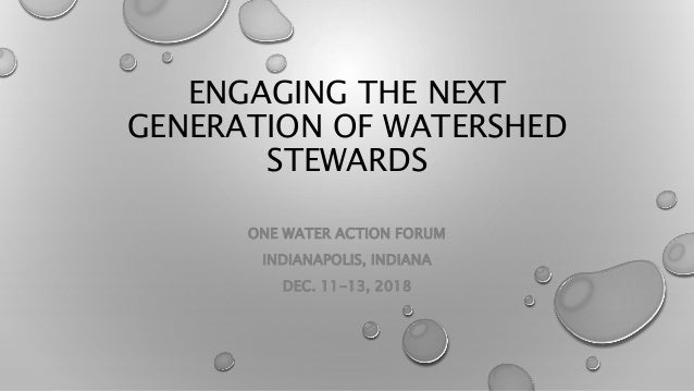 ENGAGING THE NEXT GENERATION OF WATERSHED STEWARDS ONE WATER ACTION FORUM INDIANAPOLIS, INDIANA DEC. 11-13, 2018