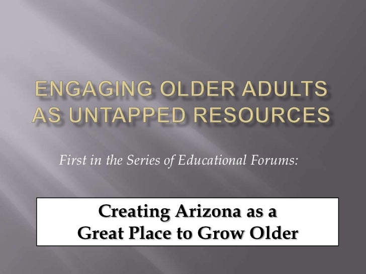 Engaging Older Adults as Untapped Resources<br />First in the Series of Educational Forums:<br />Creating Arizona as a <br...