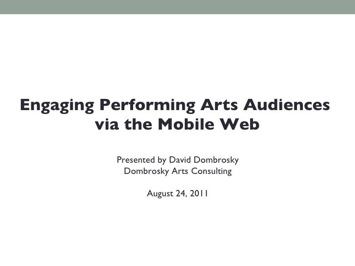 Presented by David Dombrosky Dombrosky Arts Consulting August 24, 2011 Engaging Performing Arts Audiences  via the Mobile ...