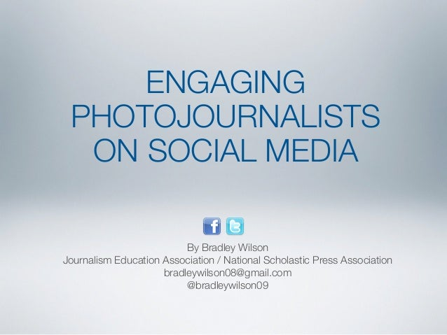 ENGAGING  PHOTOJOURNALISTS  ON SOCIAL MEDIA  By Bradley Wilson  Journalism Education Association / National Scholastic Pre...