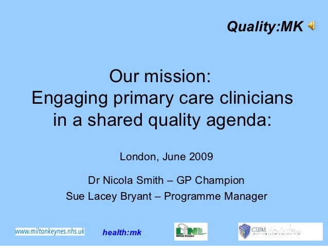 Quality:MK         Our mission:Engaging primary care clinicians  in a shared quality agenda:              London, June 200...