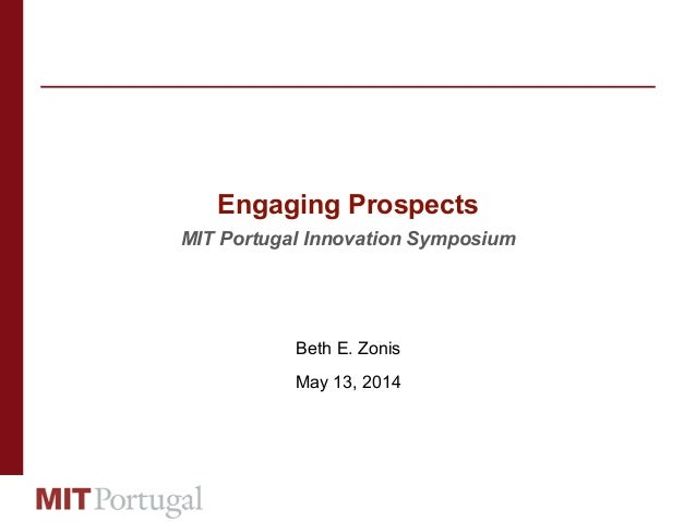 Engaging Prospects MIT Portugal Innovation Symposium Beth E. Zonis May 13, 2014