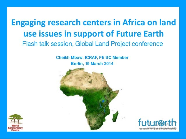 Engaging research centers in Africa on land use issues in support of Future Earth Cheikh Mbow, ICRAF, FE SC Member Berlin,...