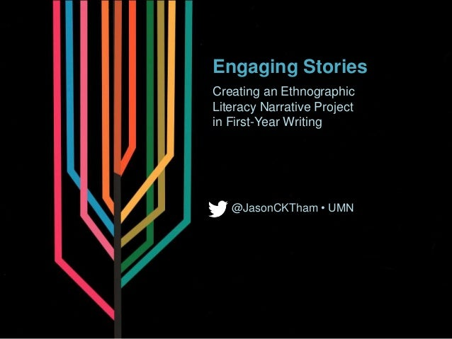 Engaging Stories Creating an Ethnographic Literacy Narrative Project in First-Year Writing @JasonCKTham • UMN