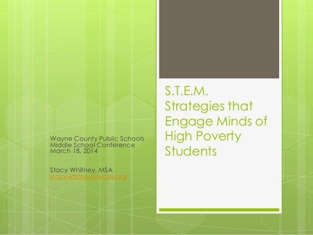 S.T.E.M. Strategies that Engage Minds of High Poverty Students Wayne County Public Schools Middle School Conference March ...
