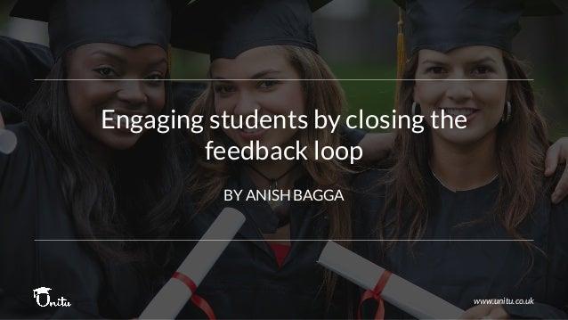 Engaging students by closing the feedback loop www.unitu.co.uk BY ANISH BAGGA