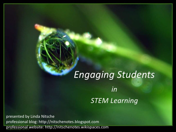 Engaging Students <br />in<br />STEM Learning<br />presented by Linda Nitsche<br />professional blog: http://nitschenotes....