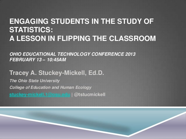 ENGAGING STUDENTS IN THE STUDY OFSTATISTICS:A LESSON IN FLIPPING THE CLASSROOMOHIO EDUCATIONAL TECHNOLOGY CONFERENCE 2013F...