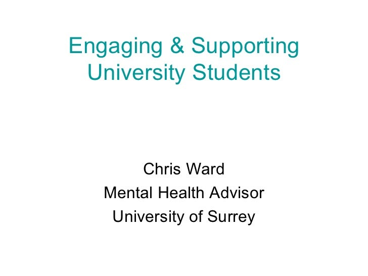 Engaging & Supporting University Students Chris Ward Mental Health Advisor University of Surrey