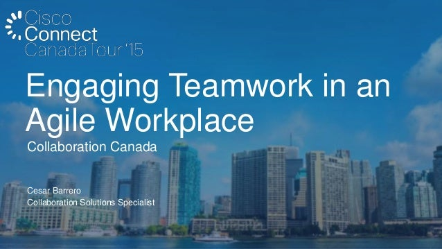Cesar Barrero Collaboration Solutions Specialist Collaboration Canada Engaging Teamwork in an Agile Workplace