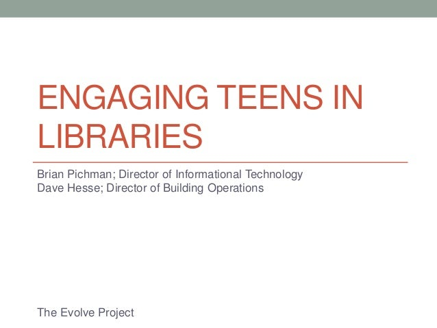 ENGAGING TEENS INLIBRARIESBrian Pichman; Director of Informational TechnologyDave Hesse; Director of Building OperationsTh...