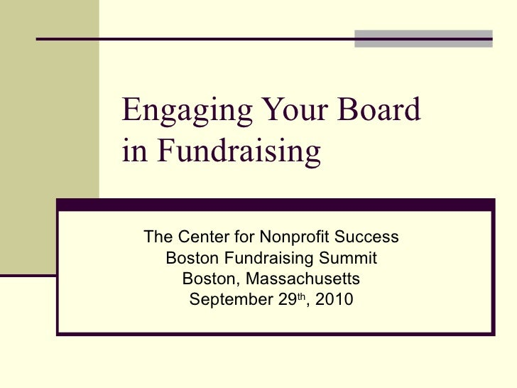Engaging Your Board  in Fundraising The Center for Nonprofit Success Boston Fundraising Summit Boston, Massachusetts Septe...