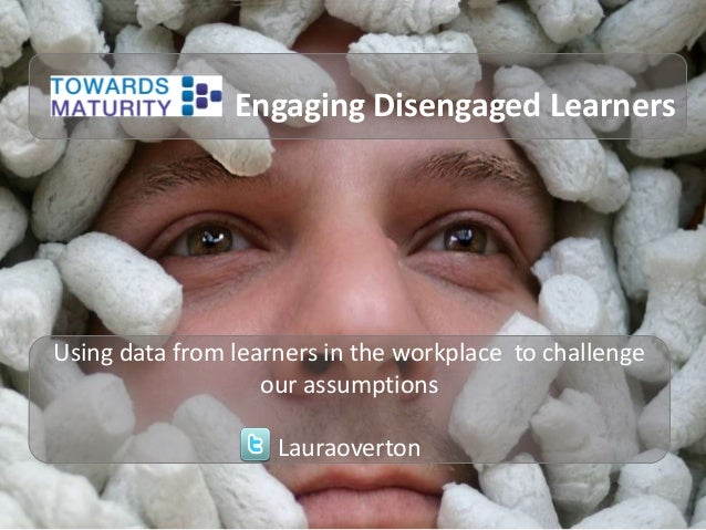 Engaging Disengaged Learners  Using data from learners in the workplace to challenge our assumptions  Lauraoverton