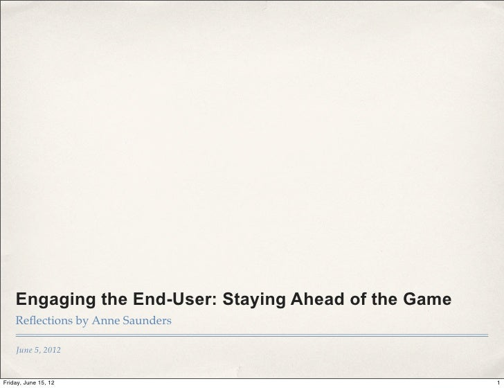 Engaging the End-User: Staying Ahead of the Game    Reflections by Anne Saunders    June 5, 2012Friday, June 15, 12        ...
