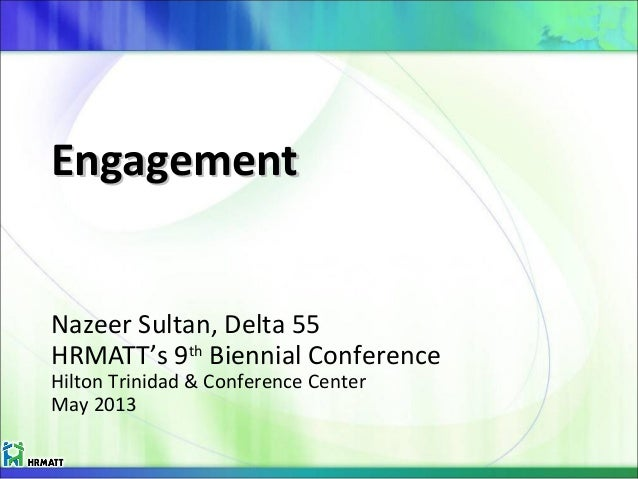 EngagementEngagement Nazeer Sultan, Delta 55 HRMATT's 9th Biennial Conference Hilton Trinidad & Conference Center May 2013