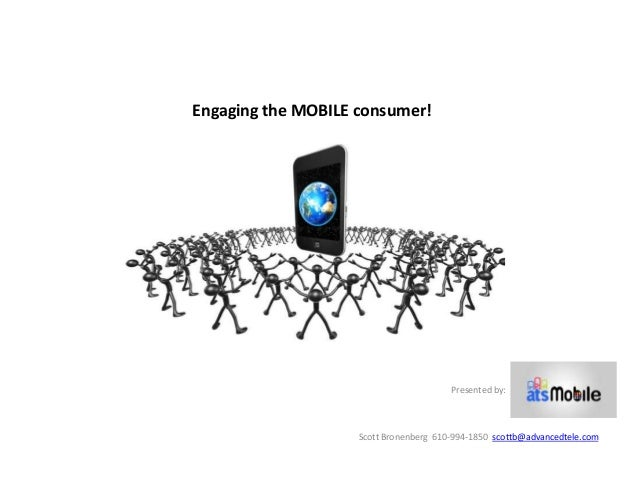 Engaging the MOBILE consumer!                                        Presented by:                    Scott Bronenberg 610...