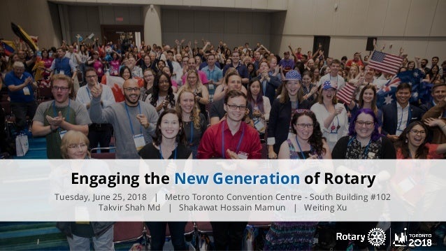 Engaging the New Generation of Rotary Tuesday, June 25, 2018 | Metro Toronto Convention Centre - South Building #102 Takvi...