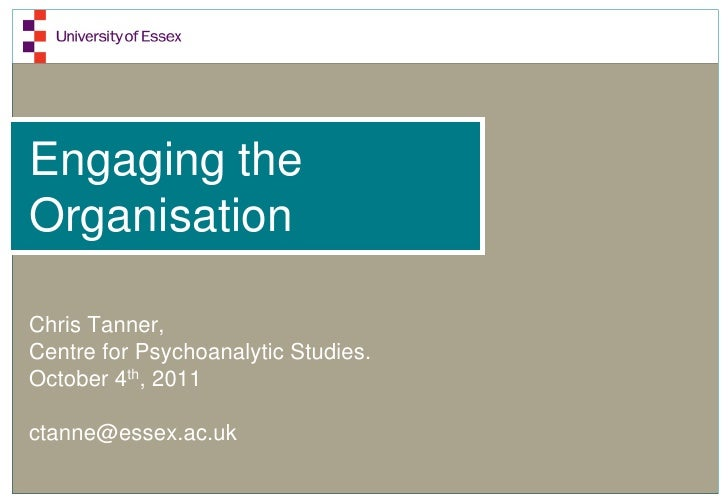 Engaging theOrganisationChris Tanner,Centre for Psychoanalytic Studies.October 4th, 2011ctanne@essex.ac.uk