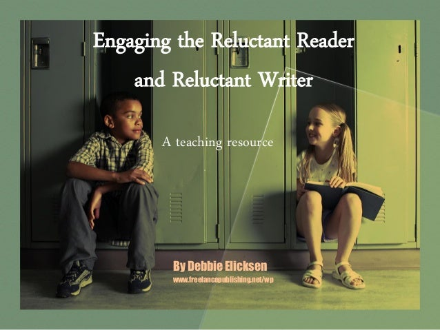 Engaging the Reluctant Reader and Reluctant Writer A teaching resource  By Debbie Elicksen www.freelancepublishing.net/wp