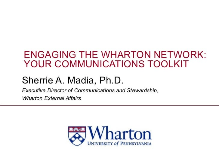 ENGAGING THE WHARTON NETWORK:  YOUR COMMUNICATIONS TOOLKIT Sherrie A. Madia, Ph.D. Executive Director of Communications an...