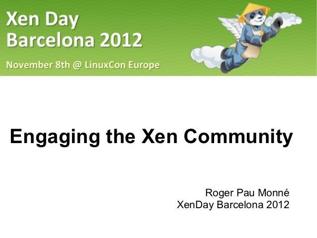 Engaging the Xen Community                   Roger Pau Monné               XenDay Barcelona 2012