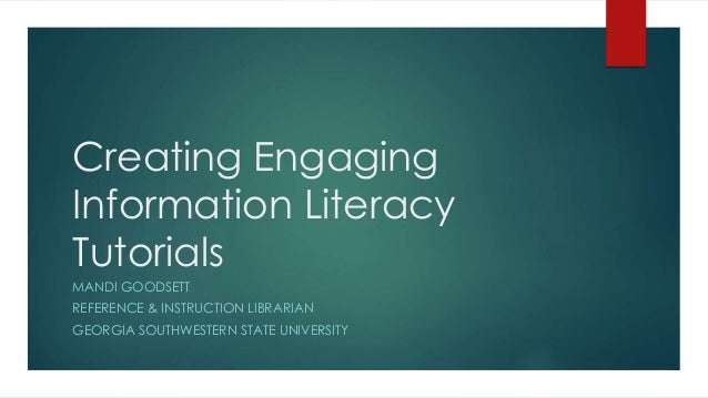 Creating Engaging Information Literacy Tutorials MANDI GOODSETT REFERENCE & INSTRUCTION LIBRARIAN GEORGIA SOUTHWESTERN STA...