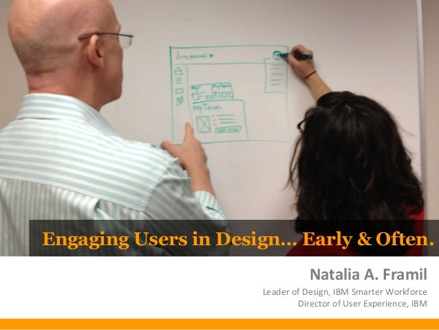 Engaging Users in Design… Early & Often.Natalia A. FramilLeader of Design, IBM Smarter WorkforceDirector of User Experienc...