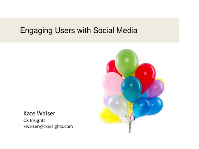 Engaging Users with Social MediaKate WalserCX Insightskwalser@cxinsights.com